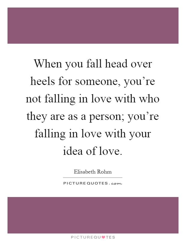 when-you-fall-head-over-heels-for-someone-youre-not-falling-in-love-with-who-they-are-as-a-person-quote-1